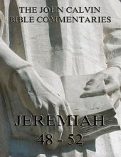 John Calvin's Commentaries On Jeremiah 48- 52 And The Lamentations (Annotated Edition)