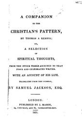 A Companion to the Christian's Pattern by Thomas à Kempis; or, a selection of spiritual thoughts from the other works ascribed to that ... writer. With an account of his life. Translated from the German [of G. Tersteegen] by S. Jackson