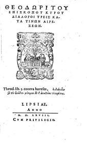 Theodoritu episcopu Kyru Dialogoi treis kata tinon aireseon