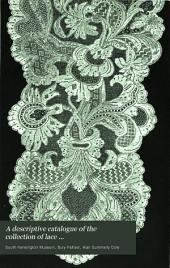 A Descriptive Catalogue of the Collection of Lace ...: In the South Kensington Museum