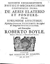 Novorum experimentorum physico-mechanicorum continuatio prima, De aeris elaterio et pondere, nec non eorundem effectibus ...