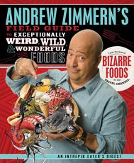 Andrew Zimmern s Field Guide to Exceptionally Weird  Wild  and Wonderful Foods PDF
