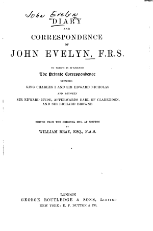 Diary and Correspondence of John Evelyn     To which is Subjoined the Private Correspondence Between King Charles 1  and Sir Edward Nicholas  and Between Sir Edward Hyde  Afterwards Earl of Clarendon  and Sir Richard Browne