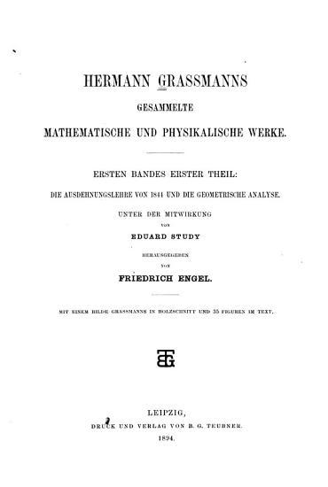 Hermann Grassmanns gesammelte mathematische und physikalische Werke  bd   1  th  Die ausdehnungslehre von 1844 und die geometrische analyse  Unter mitwirkung von E  Study hrsg  von F  Engel  1894 PDF