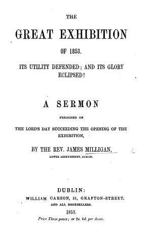 The Great Exhibition of 1853  Its Utility Defended  and Its Glory Eclipsed  A Sermon  on 2 Thess  I  10