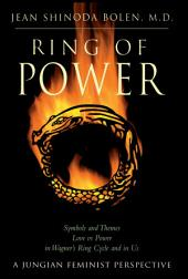 Ring of Power: Symbols and Themes Love Vs. Power in Wagner's Ring Circle and in Us : A Jungian-Feminist Perspective