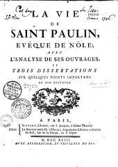 La Vie de Saint Paulin, evêque de Nôle; avec l'analyse de ses ouvrages, et trois dissertations sur quelques points importans de son histoire