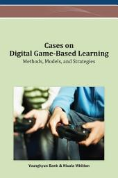 Cases on Digital Game-Based Learning: Methods, Models, and Strategies: Methods, Models, and Strategies
