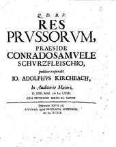 C.S. SchurzfleischI Disputationes historicae civiles, collectae, et vno volumine coniunctae, antea publice habitae, nunc denuo editae, cum additamento, ac duplici indice: 27.1 Res Prussorum, praeside Conrado Samuele Schurzfleischio, publice expendit Io. Adolphus Kirchbach, in Auditorio Maiori, d. 22. Mai. 1672. ... Disputatio 27. (A), Volume 27