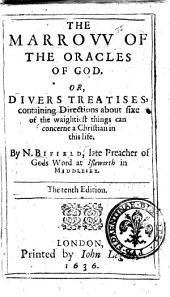 The Marrow of the Oracles of God. Or, Divers Treatises Containing Directions about Fixe of the Waightiest Things Can Concerne a Christian in this Life. By N. Bifield, Late Preacher of Gods Word at Isleworth in Middlesex