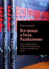 Вся правда о Forex. Разоблачение. Книга о мифах, рисках и опасностях Форекса. Вся истина о «лохотроне XXI века»...