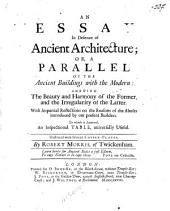 An Essay in Defence of Ancient Architecture, Or, A Parallel of the Ancient Buildings with the Modern: Shewing the Beauty and Harmony of the Former, and the Irregularity of the Latter : with Impartial Reflections on the Reasons of the Abuses Introduced by Our Present Builders ...