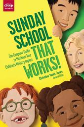 Sunday School That Works: The Complete Guide to Maximize Your Children's Ministry Impact
