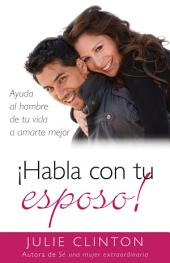 Habla con tu esposo: Ayuda al hombre de tu vida a amarte mejor
