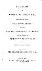 The Book Of Common Prayer And Administration Of The Sacraments And Other Rites And Ceremonies Of The Church According To The Use Of The Protestant Episcopal Church In The United States Of America Book PDF