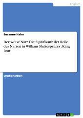 Der weise Narr. Die Signifikanz der Rolle des Narren in William Shakespeares 'King Lear'