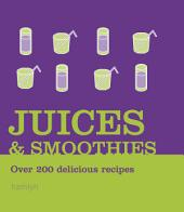 Juices and Smoothies: Over 200 Delicious Recipes