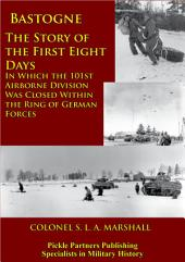 Bastogne - The Story Of The First Eight Days: In Which The 101st Airborne Division Was Closed Within The Ring Of German Forces [Illustrated Edition]