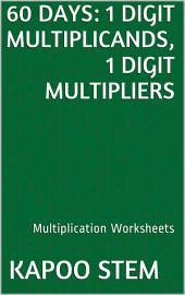 60 Days Math Multiplication Series: 1 Digit Multiplicands, 1 Digit Multipliers, Daily Practice Workbook To Improve Mathematics Skills: Maths Worksheets