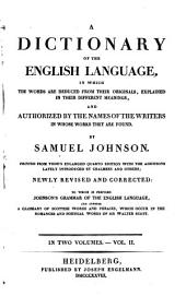 A Dictionary of the English Language: In which the Words are Deduced from Their Originals, Explained in Their Different Meanings and Authorized by the Names of the Writers in Whose Works They are Found : in Two Volumes ; to which is Prefixed Johnson's Grammar of the English Language and Annexed a Glossary of Scottish Words and Phrases, which Occur in the Romances and Poetical Works of Sir Walter Scott, Volume 2