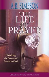 The Life of Prayer: Unlocking the Secrets of Access to God
