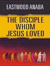 The Disciple Whom Jesus Loved: Lectures on the Fourth Gospel