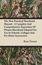The New Practical Shorthand Manual - A Complete And Comprehensive Exposition Of Pitman Shorthand Adapted For Use In Schools, Colleges And For Home Instruction