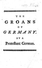 The Groans of Germany: Or, the Enquiry of a Protestant German, Into the Original Cause of the Present Distractions of the Empire ... Translated from the Original Lately Published at the Hague