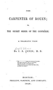 The Carpenter of Rouen: Or, The Secret Order of the Confreŕie. A Dramatic Tale
