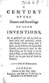 A Century of the names and scantlings of such Inventions as at present I can call to mind to have tried and perfected, which (my former Notes being lost) I have, at the instance of a powerful Friend, endeavoured now in the Year 1655. to set these down in such a way as may sufficiently instruct me to put any of them in practice, etc. (An exact and true Definition of the most stupendious water-commanding engine, invented by ... Edward Somerset, Lord Marquess of Worcester, etc.)