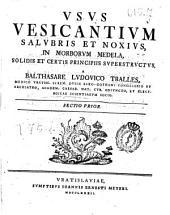 Vsus vesicantium salubris et noxius, in morborum medela, solidis et certis principiis superstructus, a Balthasare Ludouico Tralles ... Sectio prior