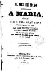 El mes de mayo consagrado a Maria: obsequio que a esta gran reina tributa todos los años la corte de Maria conónicamente erigida en la parroquial iglesia de Santa Maria del Mar de esta ciudad