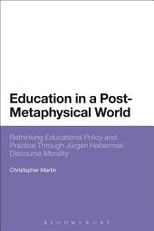Education in a Post-Metaphysical World: Rethinking Educational Policy and Practice Through Jürgen Habermas' Discourse Morality