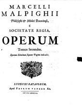 MARCELLI MALPIGHII Philosophi [et] Medici Bononiensis, E SOCIETATE REGIA OPERUM: Quorum Elencham sequens Pagina indicabit. Tomus Secundus, Volume 2