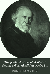 The Poetical Works of Walter C. Smith; Collected Edition, Revised by the Author with Photogravure Portrait from a Painting