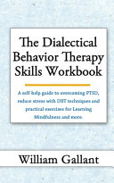 The Dialectical Behavior Therapy Skills Workbooka Self Help Guide To Overcoming Ptsd Reduce Your Stress With Dbt Techniques And Practical Exercises For Learning Mindfulness And More  Book PDF