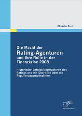 Die Macht der Rating-Agenturen und ihre Rolle in der Finanzkrise 2008: Historische Entwicklungsfaktoren des Ratings und ein šberblick ber die Regulierungsmaánahmen