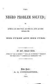 The Negro Problem Solved, Or, Africa as She Was, as She Is, and as She Shall be: Her Curse and Her Cure, Volume 2