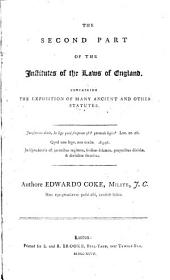 The Second Part of the Institutes of the Laws of England: Containing the Exposition of Many Ancient and Other Statutes ...