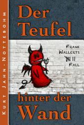 Der Teufel hinter der Wand: Frank Wallerts siebter Fall