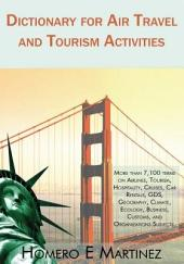Dictionary for Air Travel and Tourism Activities: Over 7,100 Terms on Airlines, Tourism, Hospitality, Cruises, Car Rentals, Gds, Geography, Climate, Ecology, Business, Customs, and Organizations Subjects