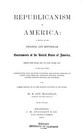 Republicanism in America: A History of the Colonial and Republican Governments of the United States of America from the Year 1607 to the Year 1869 : to which are Added Constitutions, Proclamations, Platforms, Resolutions ... : Also a Brief History of All the Existing Republics in the World