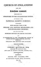 Church-of-Englandism, and Its Catechism Examined: Preceded by Strictures on the Exclusionary System, as Pursued in the National Society's Schools Interspersed with Parallel Views of the English and Scottish Established and Non-established Churches: and Concluding with Remidies Proposed for Abuses Indicated: and an Examination of the Parliamentary System of Church Reform Lately Pursued, and Still Pursuing: Including the Proposed New Churches