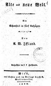 Alte und neue welt. Ein Schauspiel in fünf Aufzügen. Von A. W. Iffland. Aufgeführt im k. k. Hoftheater