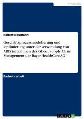 Geschäftsprozessmodellierung und -optimierung unter der Verwendung von ARIS im Rahmen des Global Supply Chain Management der Bayer HealthCare AG
