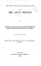 The American Church and the African Slave Trade. Mr. Jay's Speech in the New York Diocesan Convention of the Protestant Episcopal Church ... 1860; with a Note of the Proceedings Had in that Council on the Subject