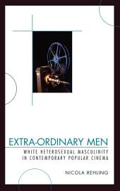 Extra-Ordinary Men: White Heterosexual Masculinity and Contemporary Popular Cinema