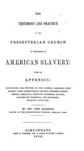 The testimony and practice of the Presbyterian church in reference to American slavery: with an appendix: containing the position of the General assembly (New school), Free Presbyterian church, Reformed Presbyterian, Associate, Associate reformed, Baptist, Protestant Episcopal, and Methodist Episcopal churches