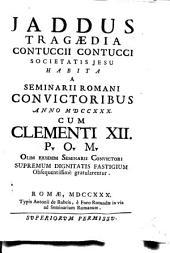 Jaddus tragaedia Contuccii Contucci Societatis Jesu habita a Seminarii Romani conuictoribus anno 1730. cum Clementi 12. P.O.M. olim ejusdem Seminarii conuictori supremum dignitatis fastigium obsequentissimè gratularentur