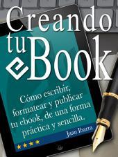 Creando tu ebook: Cómo escribir, formatear y publicar tu ebook de una forma práctica y sencilla.